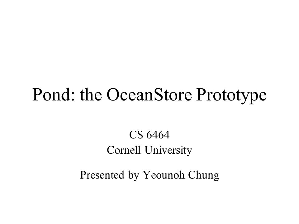 Pond: the OceanStore Prototype CS 6464 Cornell University Presented by Yeounoh Chung