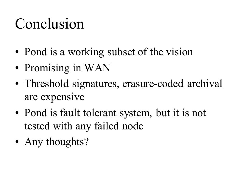 Conclusion Pond is a working subset of the vision Promising in WAN Threshold signatures, erasure-coded archival are expensive Pond is fault tolerant s