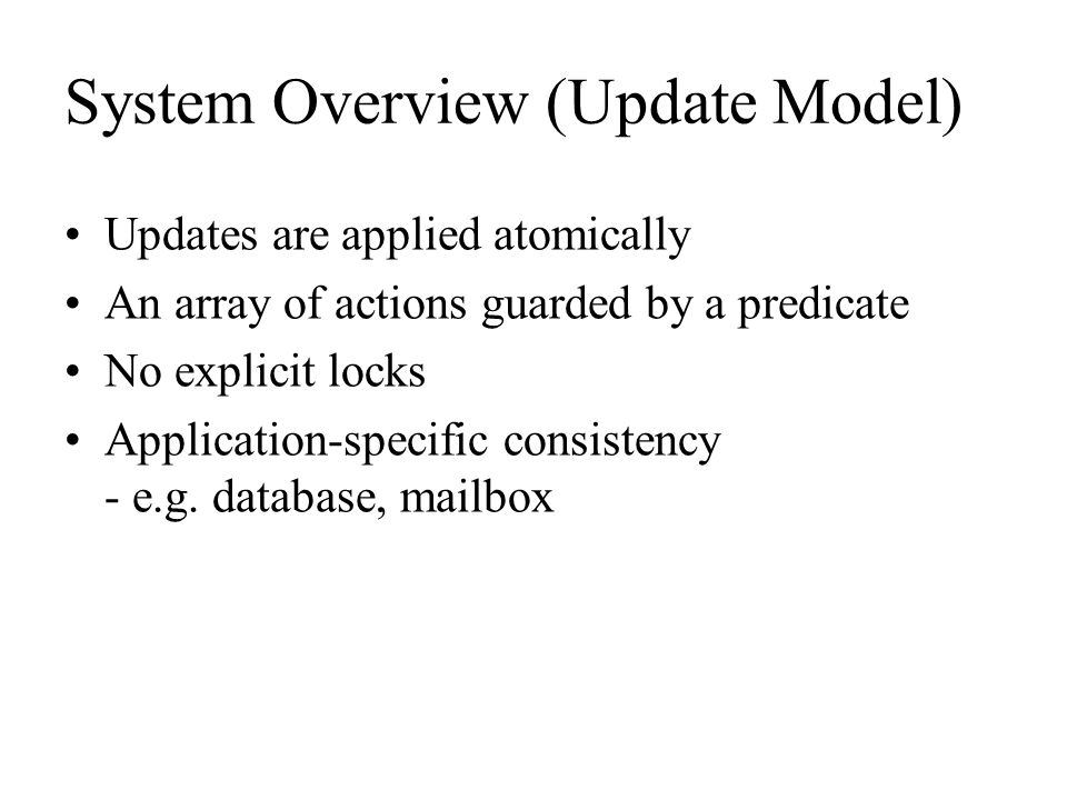 System Overview (Update Model) Updates are applied atomically An array of actions guarded by a predicate No explicit locks Application-specific consis