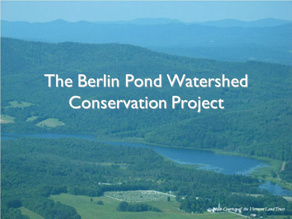 Photo Courtesy of the Vermont Land Trust The Berlin Pond Watershed Conservation Project