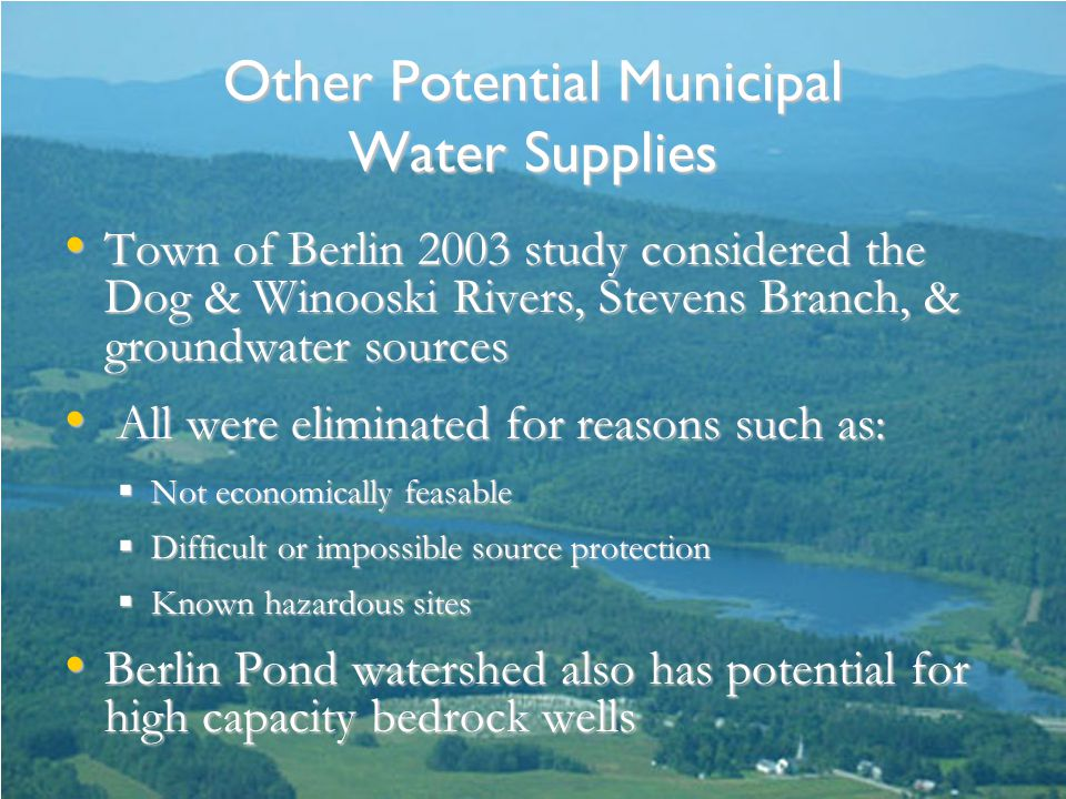 Other Potential Municipal Water Supplies Town of Berlin 2003 study considered the Dog & Winooski Rivers, Stevens Branch, & groundwater sources Town of Berlin 2003 study considered the Dog & Winooski Rivers, Stevens Branch, & groundwater sources All were eliminated for reasons such as: All were eliminated for reasons such as:  Not economically feasable  Difficult or impossible source protection  Known hazardous sites Berlin Pond watershed also has potential for high capacity bedrock wells Berlin Pond watershed also has potential for high capacity bedrock wells