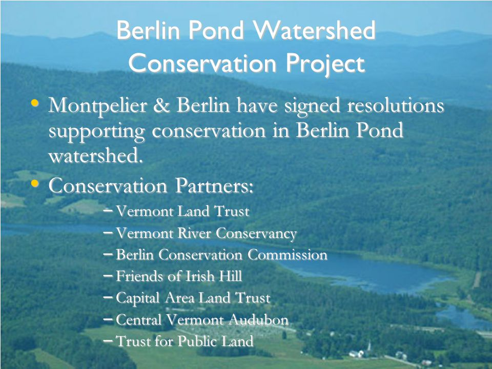 Berlin Pond Watershed Conservation Project Montpelier & Berlin have signed resolutions supporting conservation in Berlin Pond watershed.