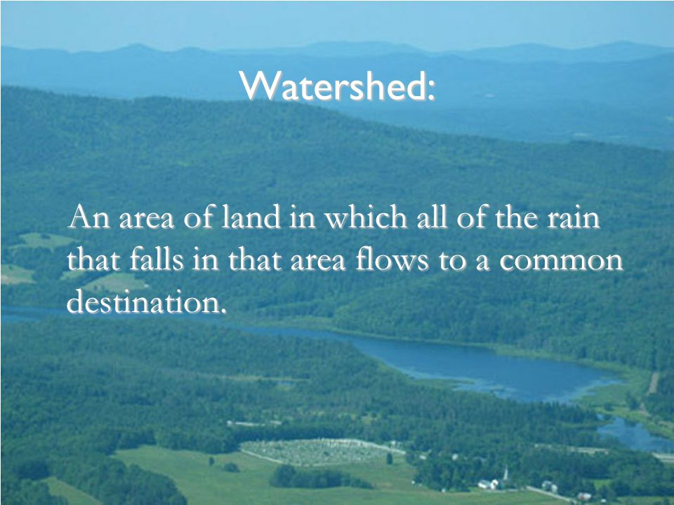 Watershed: An area of land in which all of the rain that falls in that area flows to a common destination.