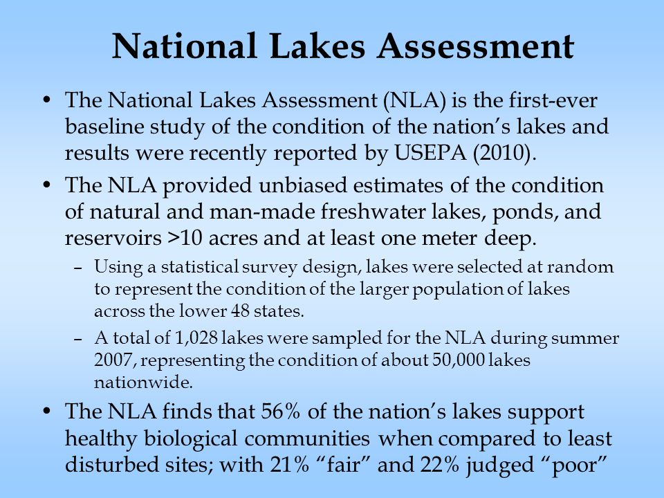 National Lakes Assessment The National Lakes Assessment (NLA) is the first-ever baseline study of the condition of the nation's lakes and results were recently reported by USEPA (2010).