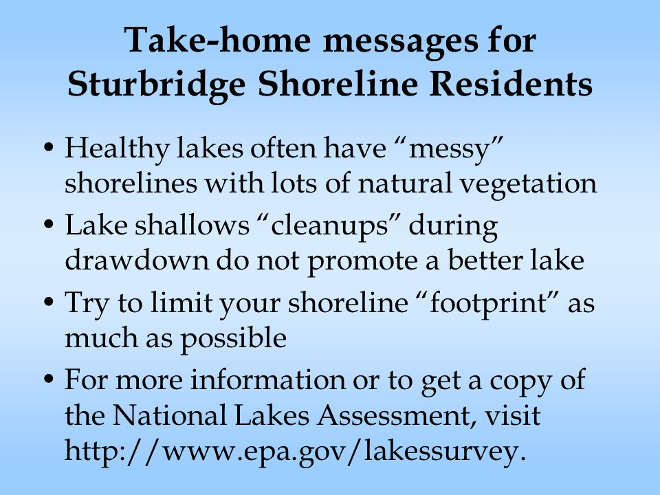 Take-home messages for Sturbridge Shoreline Residents Healthy lakes often have messy shorelines with lots of natural vegetation Lake shallows cleanups during drawdown do not promote a better lake Try to limit your shoreline footprint as much as possible For more information or to get a copy of the National Lakes Assessment, visit http://www.epa.gov/lakessurvey.