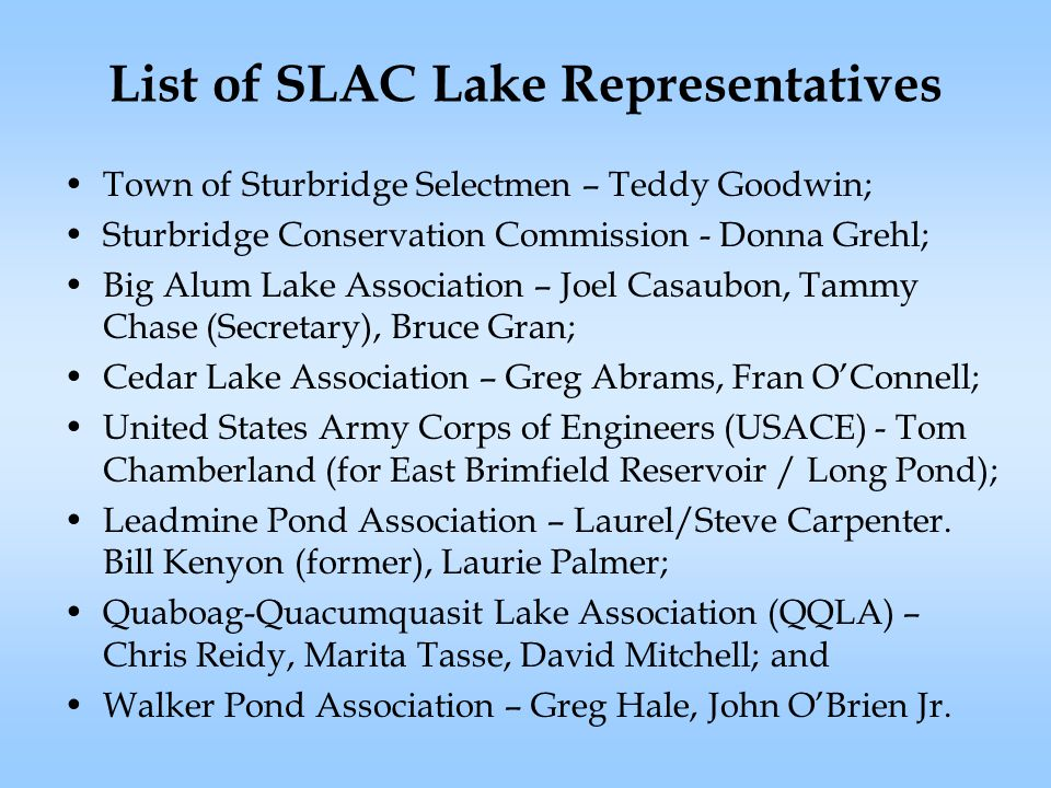 List of SLAC Lake Representatives Town of Sturbridge Selectmen – Teddy Goodwin; Sturbridge Conservation Commission - Donna Grehl; Big Alum Lake Association – Joel Casaubon, Tammy Chase (Secretary), Bruce Gran; Cedar Lake Association – Greg Abrams, Fran O'Connell; United States Army Corps of Engineers (USACE) - Tom Chamberland (for East Brimfield Reservoir / Long Pond); Leadmine Pond Association – Laurel/Steve Carpenter.