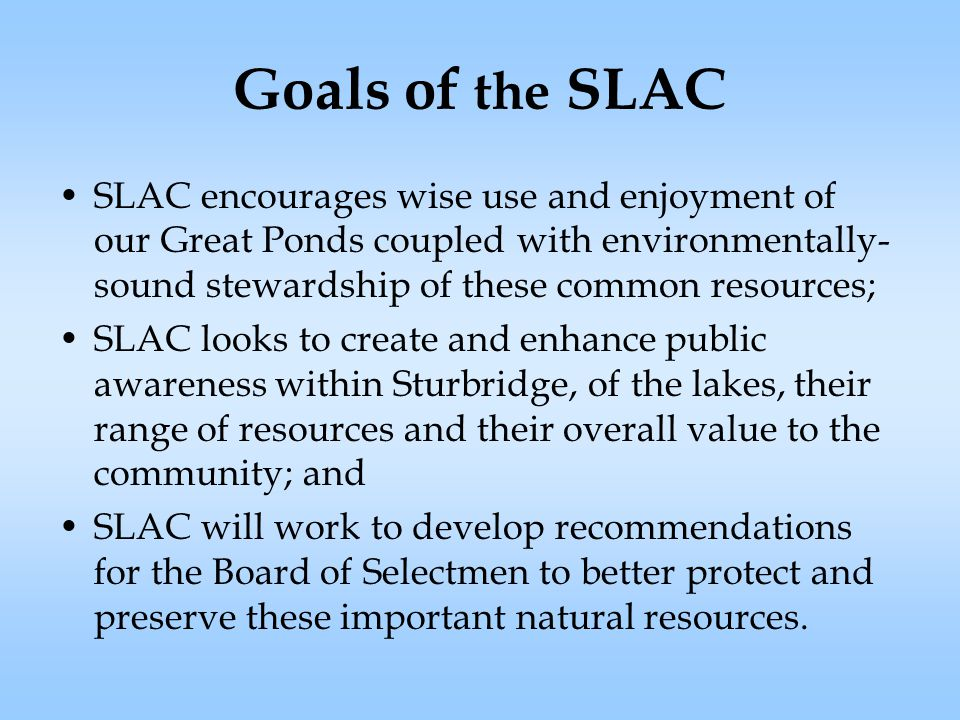 Goals of the SLAC SLAC encourages wise use and enjoyment of our Great Ponds coupled with environmentally- sound stewardship of these common resources; SLAC looks to create and enhance public awareness within Sturbridge, of the lakes, their range of resources and their overall value to the community; and SLAC will work to develop recommendations for the Board of Selectmen to better protect and preserve these important natural resources.