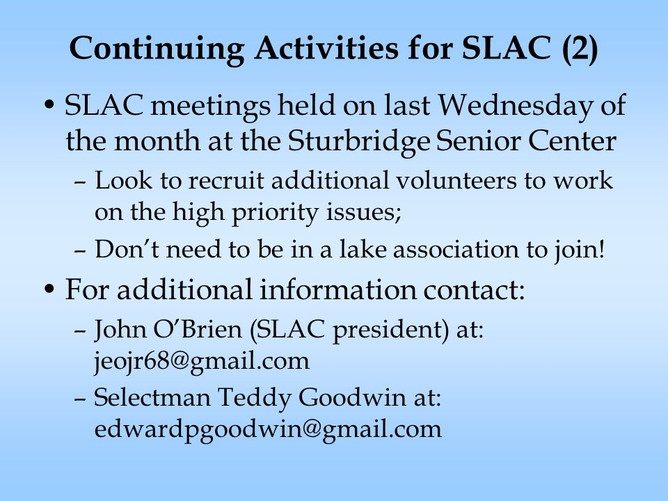 Continuing Activities for SLAC (2) SLAC meetings held on last Wednesday of the month at the Sturbridge Senior Center –Look to recruit additional volunteers to work on the high priority issues; –Don't need to be in a lake association to join.
