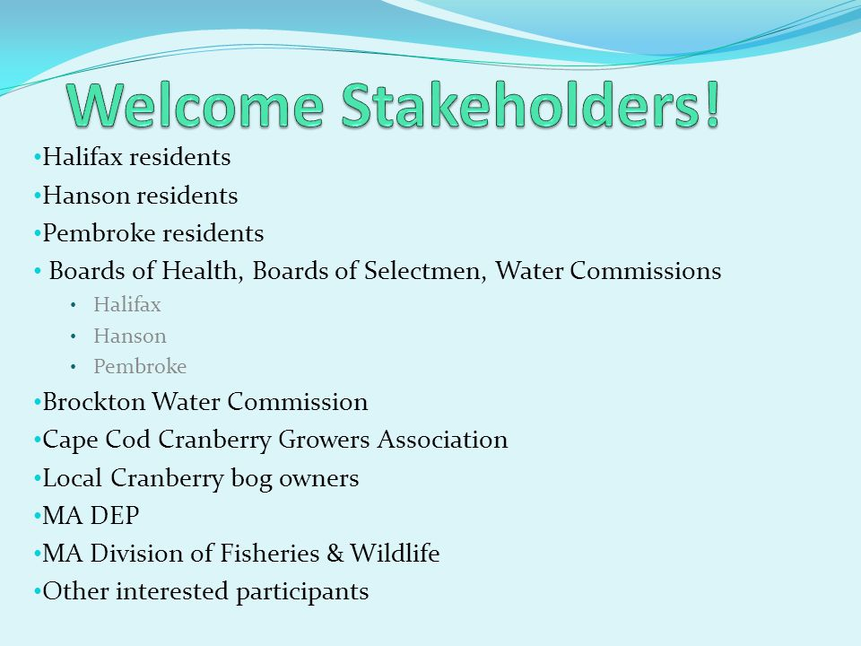 Halifax residents Hanson residents Pembroke residents Boards of Health, Boards of Selectmen, Water Commissions Halifax Hanson Pembroke Brockton Water Commission Cape Cod Cranberry Growers Association Local Cranberry bog owners MA DEP MA Division of Fisheries & Wildlife Other interested participants