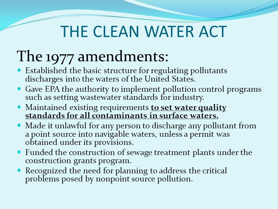 THE CLEAN WATER ACT The 1977 amendments: Established the basic structure for regulating pollutants discharges into the waters of the United States.