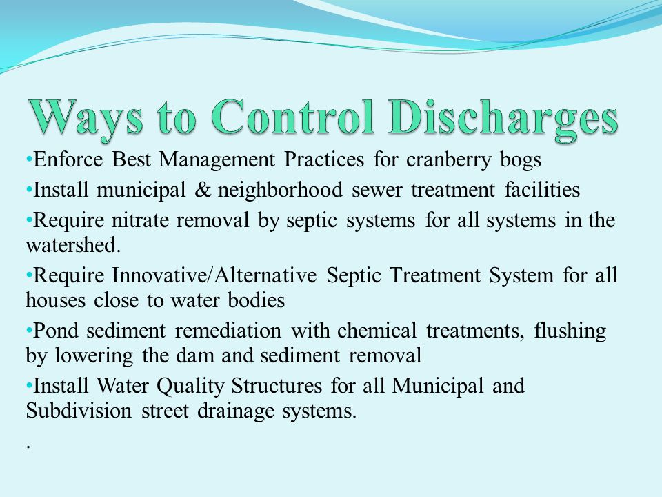 Enforce Best Management Practices for cranberry bogs Install municipal & neighborhood sewer treatment facilities Require nitrate removal by septic systems for all systems in the watershed.