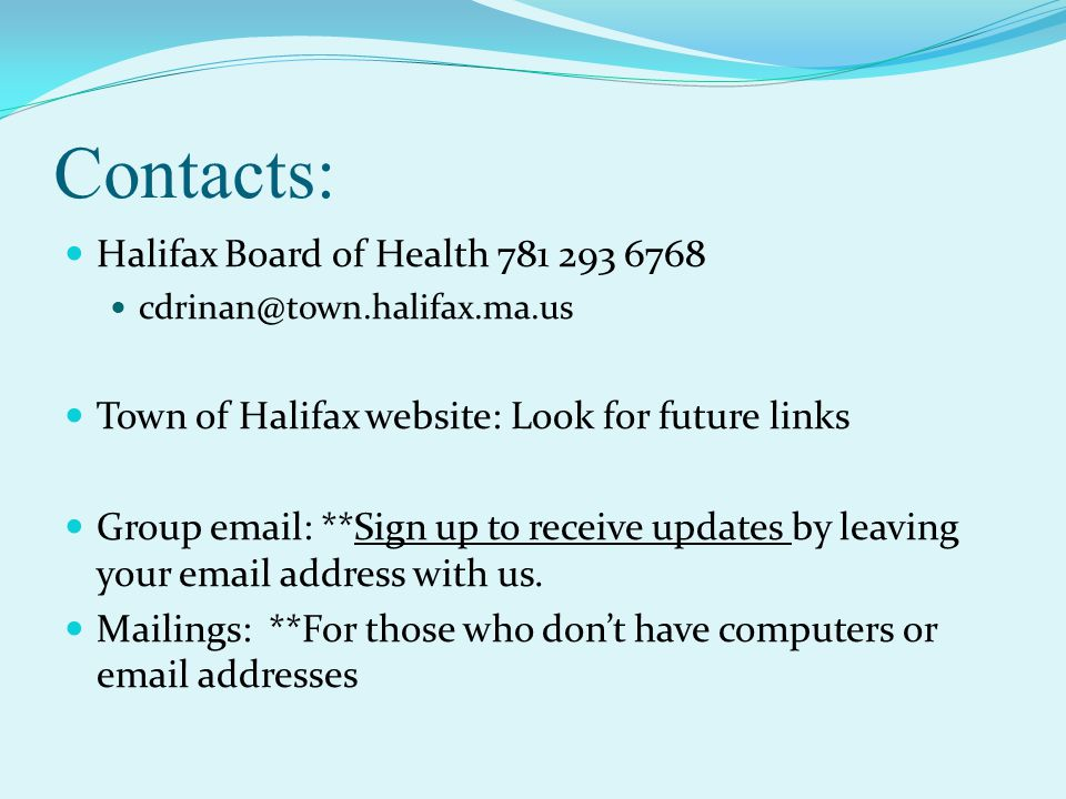 Contacts: Halifax Board of Health 781 293 6768 cdrinan@town.halifax.ma.us Town of Halifax website: Look for future links Group email: **Sign up to receive updates by leaving your email address with us.