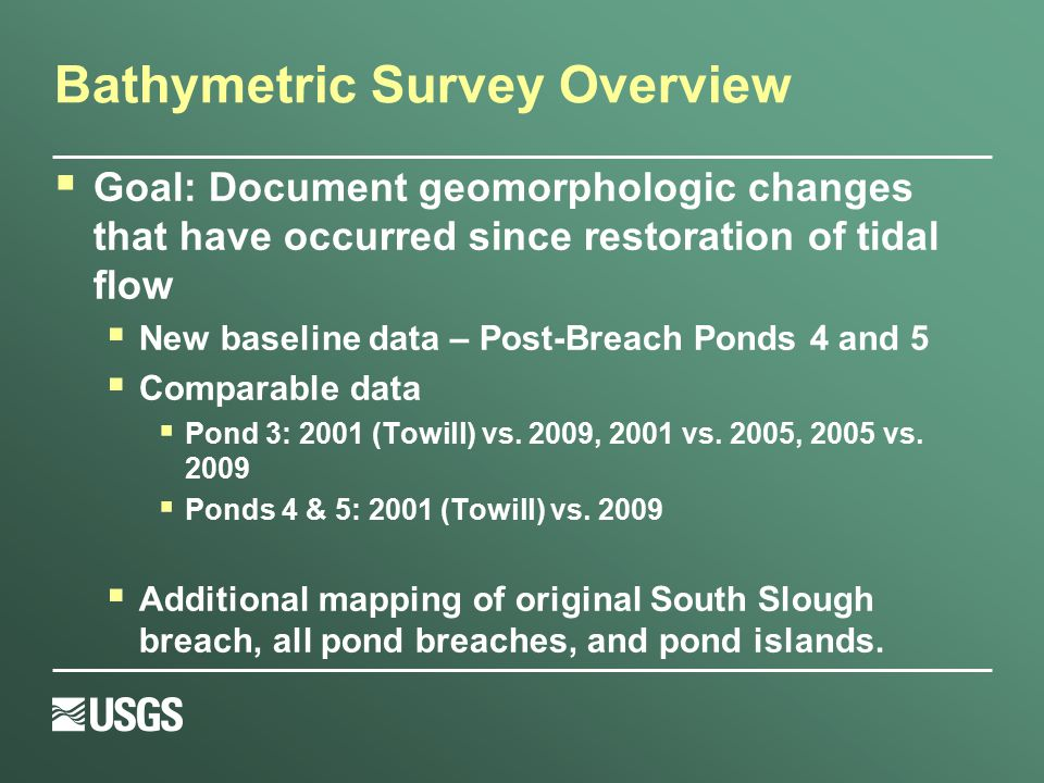 Bathymetric Survey Overview  Goal: Document geomorphologic changes that have occurred since restoration of tidal flow  New baseline data – Post-Brea