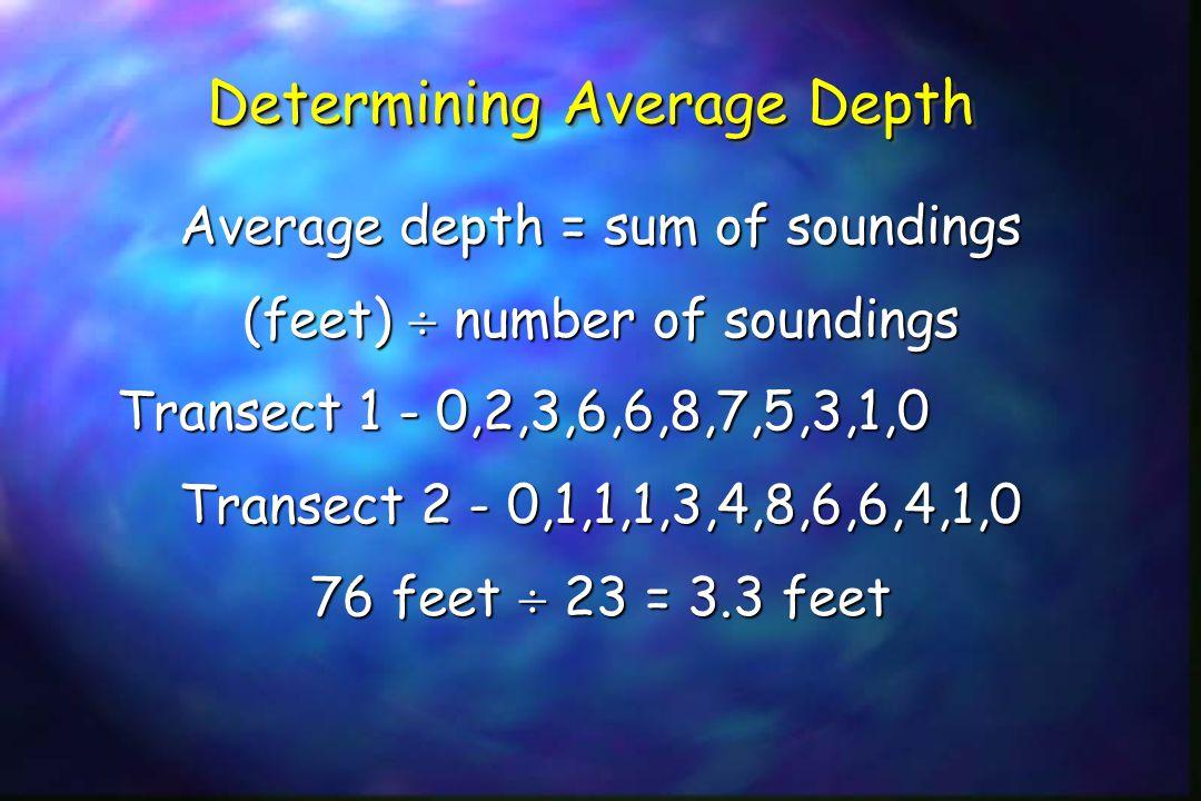 Determining Average Depth Average depth = sum of soundings (feet)  number of soundings Transect 1 - 0,2,3,6,6,8,7,5,3,1,0 Transect 1 - 0,2,3,6,6,8,7,5,3,1,0 Transect 2 - 0,1,1,1,3,4,8,6,6,4,1,0 76 feet  23 = 3.3 feet
