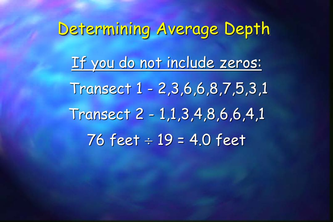 Determining Average Depth If you do not include zeros: Transect 1 - 2,3,6,6,8,7,5,3,1 Transect 1 - 2,3,6,6,8,7,5,3,1 Transect 2 - 1,1,3,4,8,6,6,4,1 76 feet  19 = 4.0 feet