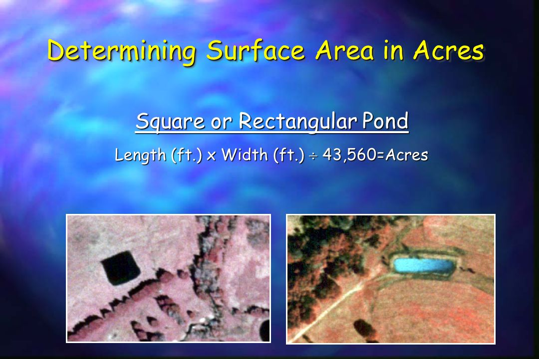 Determining Surface Area in Acres Square or Rectangular Pond Length (ft.) x Width (ft.)  43,560=Acres