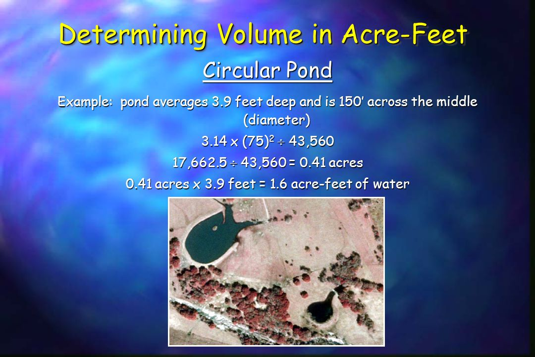 Determining Volume in Acre-Feet Circular Pond Example: pond averages 3.9 feet deep and is 150' across the middle (diameter) 3.14 x (75) 2  43,560 17,662.5  43,560 = 0.41 acres 0.41 acres x 3.9 feet = 1.6 acre-feet of water