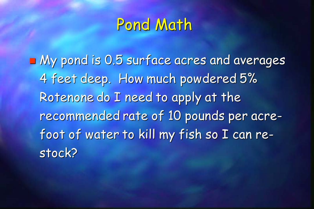 Pond Math n My pond is 0.5 surface acres and averages 4 feet deep.