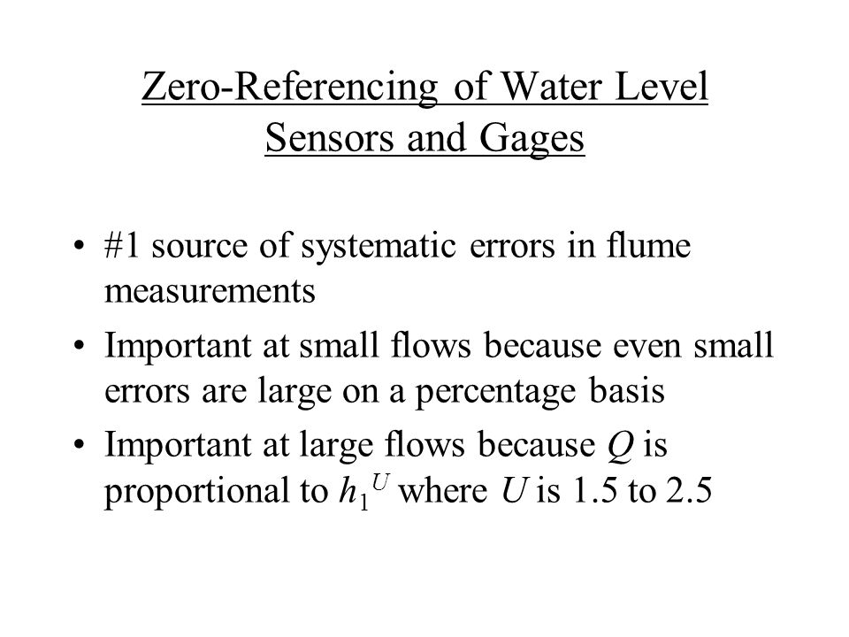 Zero-Referencing of Water Level Sensors and Gages #1 source of systematic errors in flume measurements Important at small flows because even small errors are large on a percentage basis Important at large flows because Q is proportional to h 1 U where U is 1.5 to 2.5