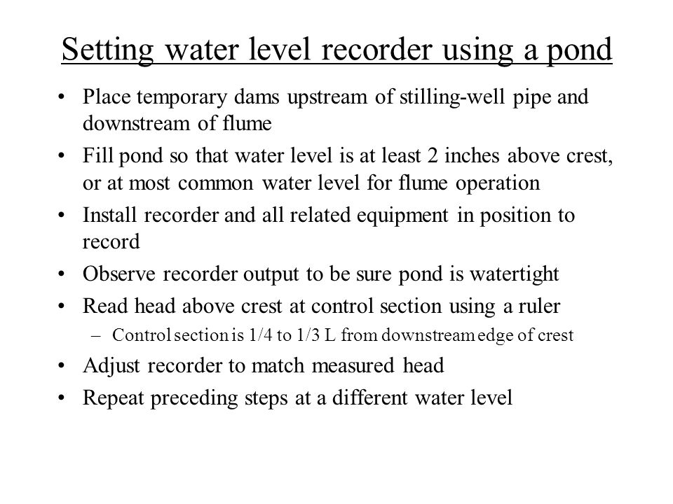 Setting water level recorder using a pond Place temporary dams upstream of stilling-well pipe and downstream of flume Fill pond so that water level is