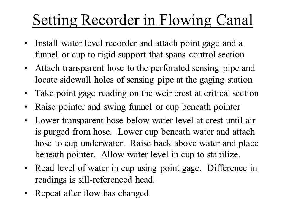 Setting Recorder in Flowing Canal Install water level recorder and attach point gage and a funnel or cup to rigid support that spans control section A
