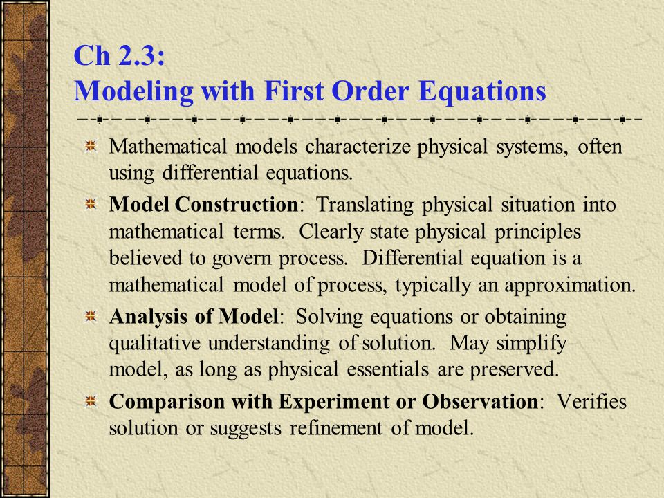 Ch 2.3: Modeling with First Order Equations Mathematical models characterize physical systems, often using differential equations. Model Construction: