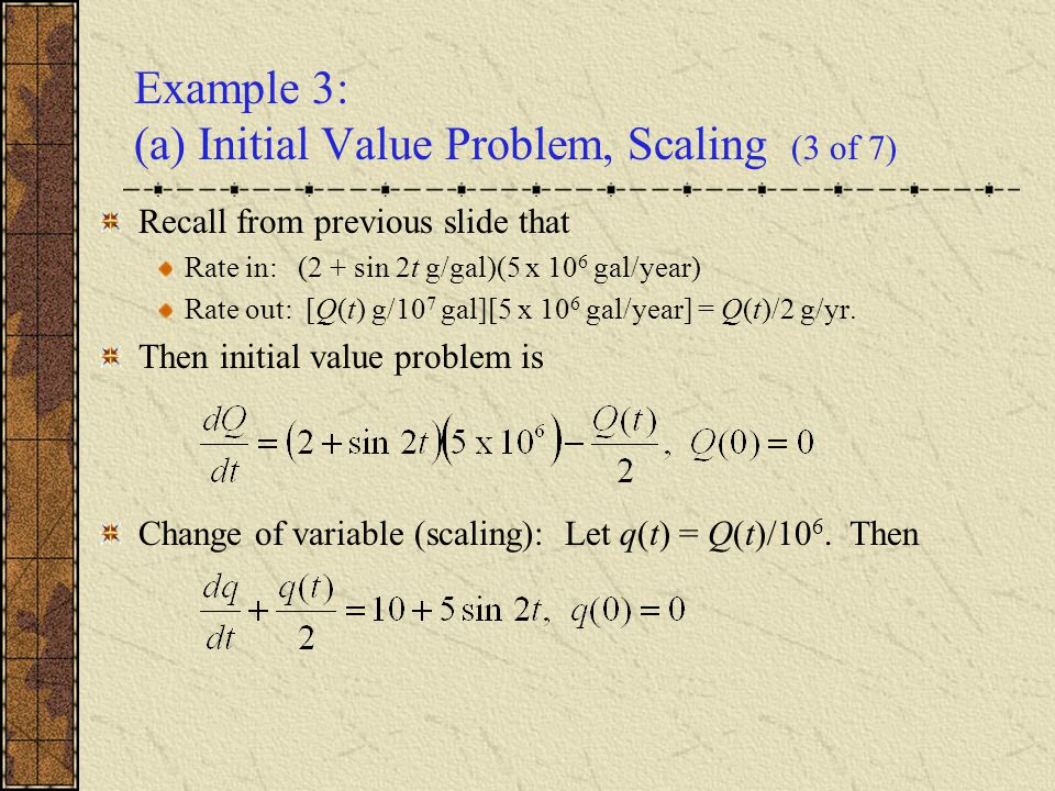 Example 3: (a) Initial Value Problem, Scaling (3 of 7) Recall from previous slide that Rate in: (2 + sin 2t g/gal)(5 x 10 6 gal/year) Rate out: [Q(t)