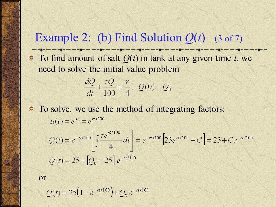 Example 2: (b) Find Solution Q(t) (3 of 7) To find amount of salt Q(t) in tank at any given time t, we need to solve the initial value problem To solv