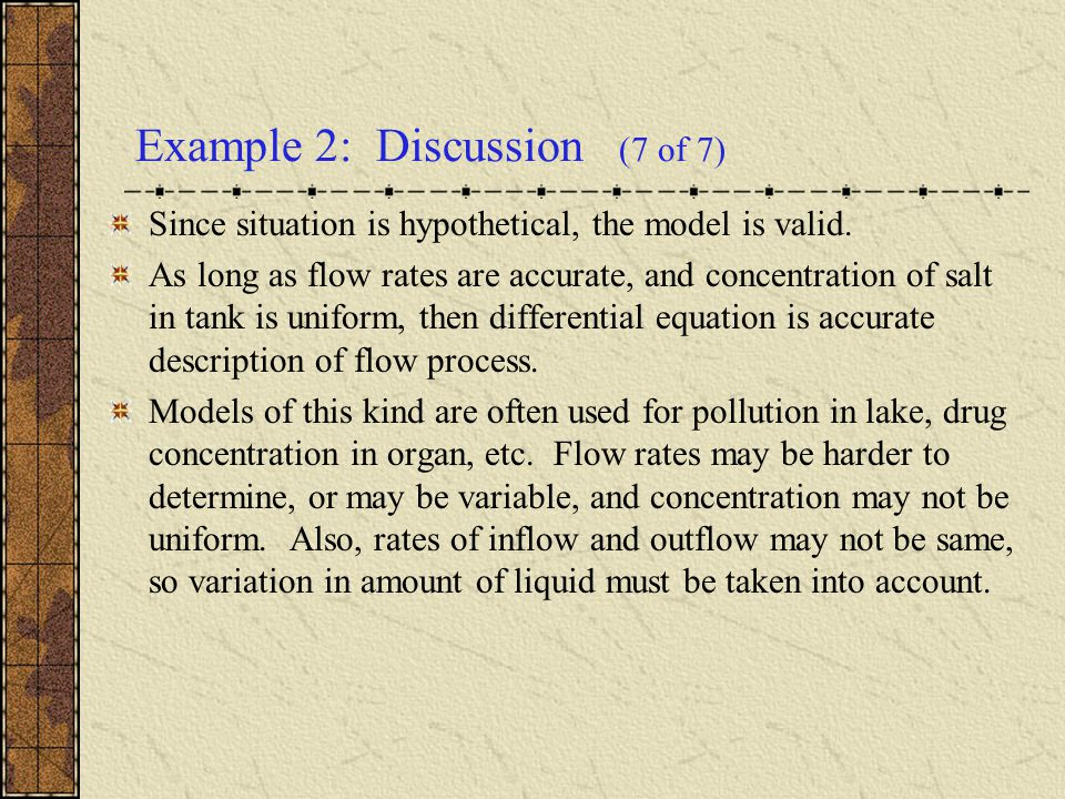Example 2: Discussion (7 of 7) Since situation is hypothetical, the model is valid. As long as flow rates are accurate, and concentration of salt in t