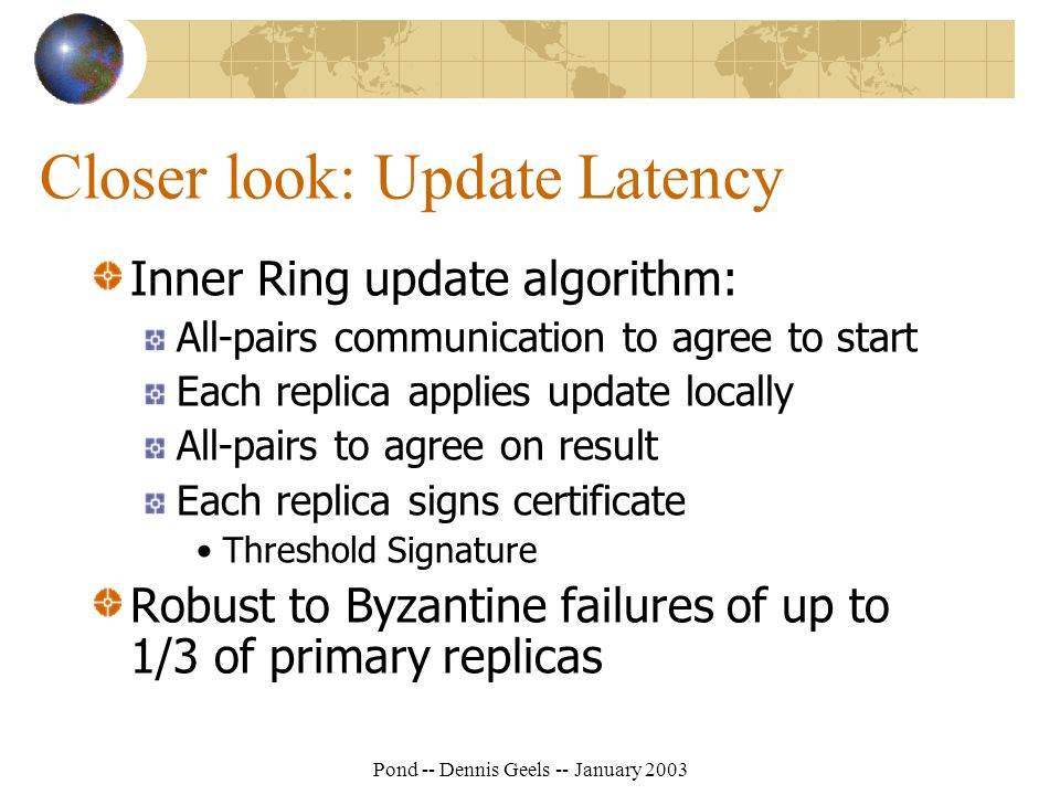 Pond -- Dennis Geels -- January 2003 Closer look: Update Latency Inner Ring update algorithm: All-pairs communication to agree to start Each replica applies update locally All-pairs to agree on result Each replica signs certificate Threshold Signature Robust to Byzantine failures of up to 1/3 of primary replicas