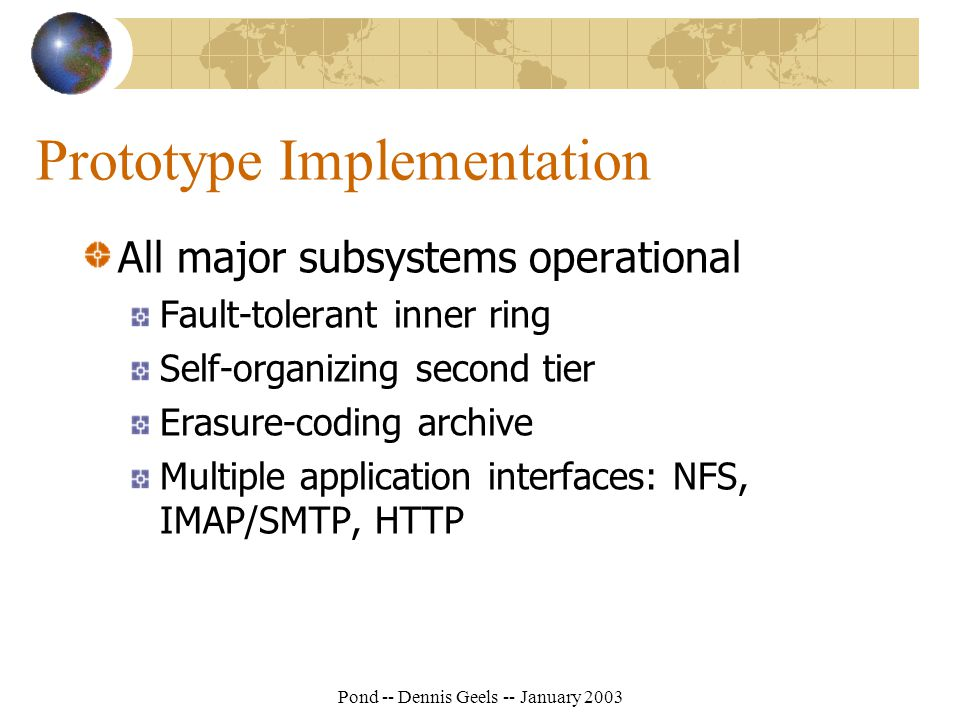 Pond -- Dennis Geels -- January 2003 Prototype Implementation All major subsystems operational Fault-tolerant inner ring Self-organizing second tier Erasure-coding archive Multiple application interfaces: NFS, IMAP/SMTP, HTTP