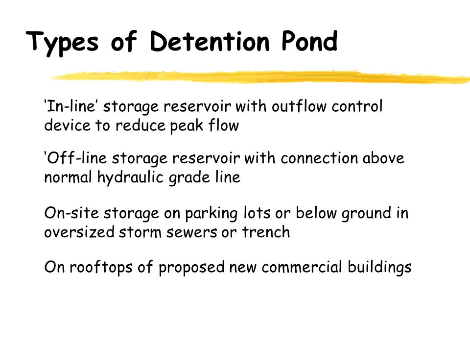 Types of Detention Pond On rooftops of proposed new commercial buildings On-site storage on parking lots or below ground in oversized storm sewers or