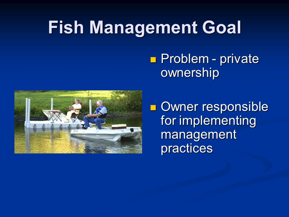 Fish Management Goal Problem - private ownership Owner responsible for implementing management practices