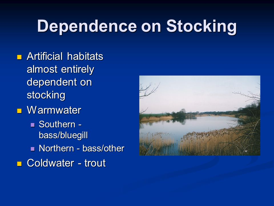 Dependence on Stocking Artificial habitats almost entirely dependent on stocking Artificial habitats almost entirely dependent on stocking Warmwater Warmwater Southern - bass/bluegill Southern - bass/bluegill Northern - bass/other Northern - bass/other Coldwater - trout Coldwater - trout
