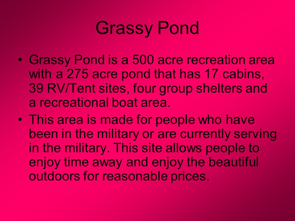 Grassy Pond Grassy Pond is a 500 acre recreation area with a 275 acre pond that has 17 cabins, 39 RV/Tent sites, four group shelters and a recreational boat area.