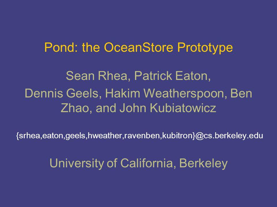 Pond: the OceanStore Prototype {srhea,eaton,geels,hweather,ravenben,kubitron}@cs.berkeley.edu Sean Rhea, Patrick Eaton, Dennis Geels, Hakim Weatherspo