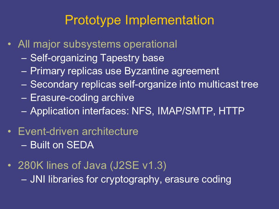 Prototype Implementation All major subsystems operational –Self-organizing Tapestry base –Primary replicas use Byzantine agreement –Secondary replicas