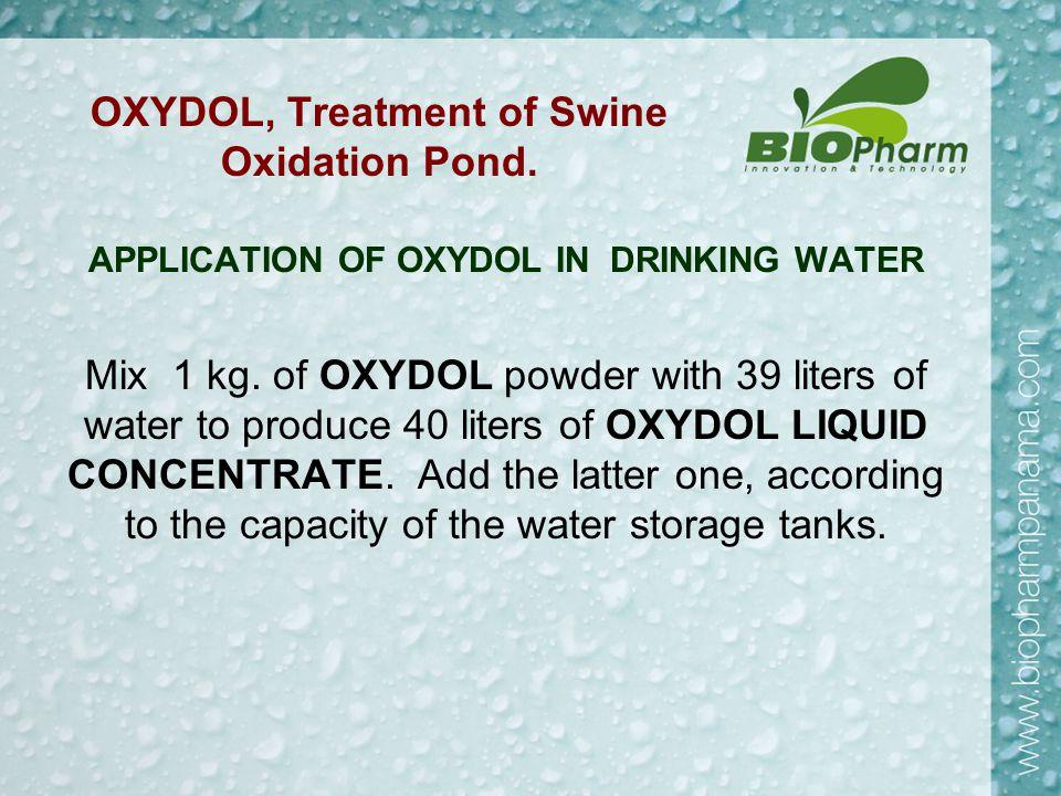 OXYDOL, Treatment of Swine Oxidation Pond. APPLICATION OF OXYDOL IN DRINKING WATER Mix 1 kg.