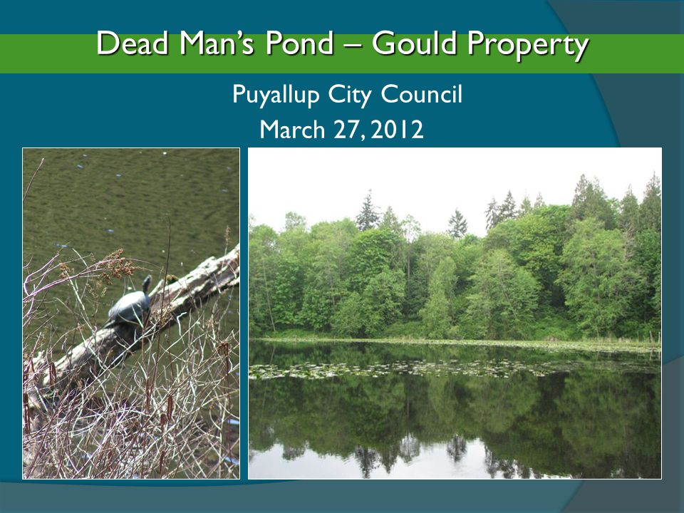 Dead Man's Pond – Gould Property Dead Man's Pond – Gould Property Puyallup City Council March 27, 2012