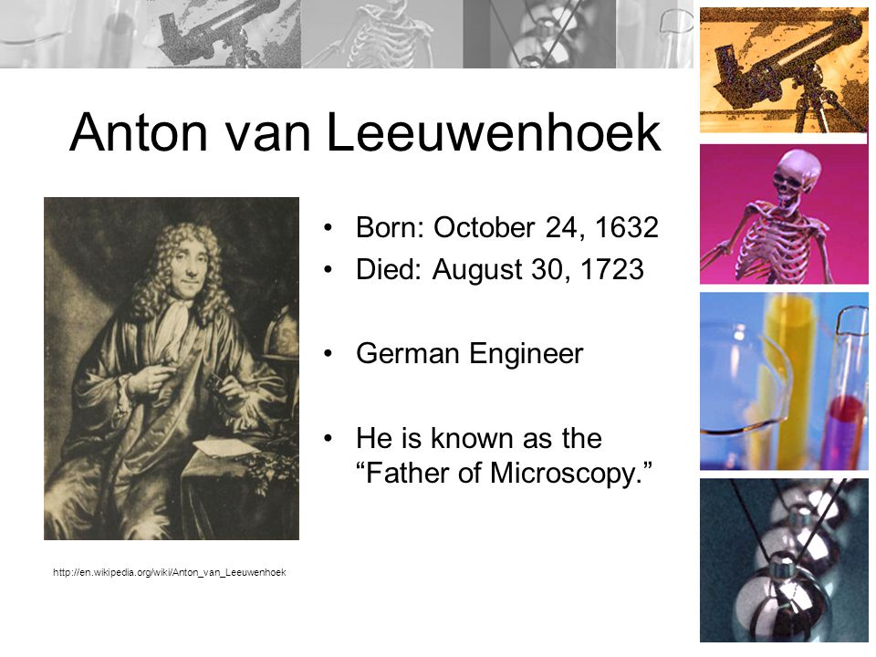 Anton van Leeuwenhoek Born: October 24, 1632 Died: August 30, 1723 German Engineer He is known as the Father of Microscopy. http://en.wikipedia.org/wiki/Anton_van_Leeuwenhoek