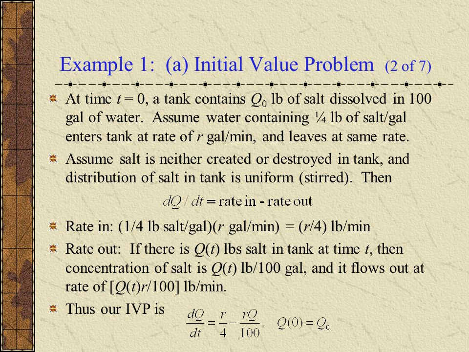 Example 1: (a) Initial Value Problem (2 of 7) At time t = 0, a tank contains Q 0 lb of salt dissolved in 100 gal of water. Assume water containing ¼ l