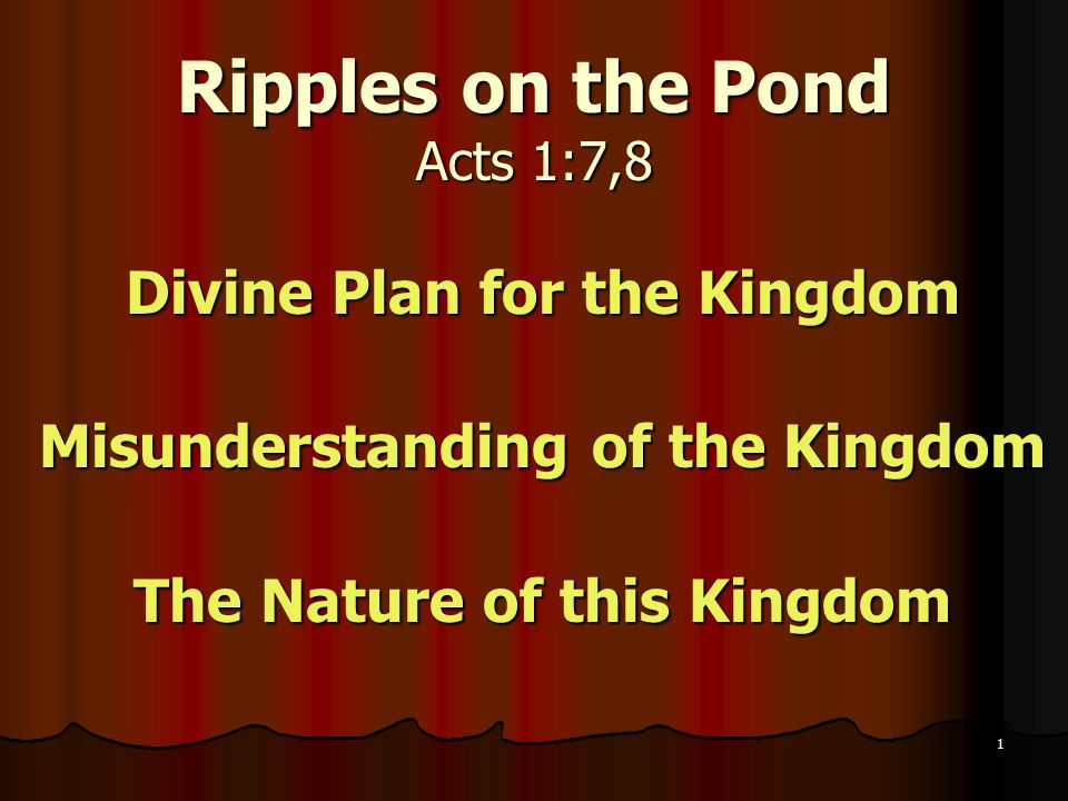 Ripples on the Pond Acts 1:7,8 Divine Plan for the Kingdom Misunderstanding of the Kingdom The Nature of this Kingdom 1