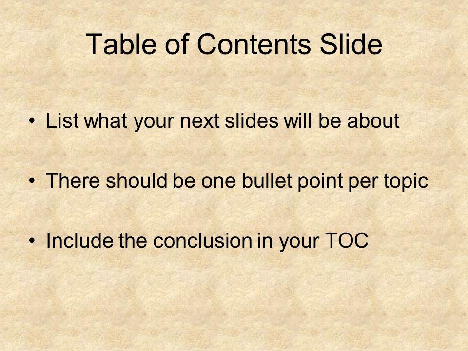 Table of Contents Slide List what your next slides will be about There should be one bullet point per topic Include the conclusion in your TOC