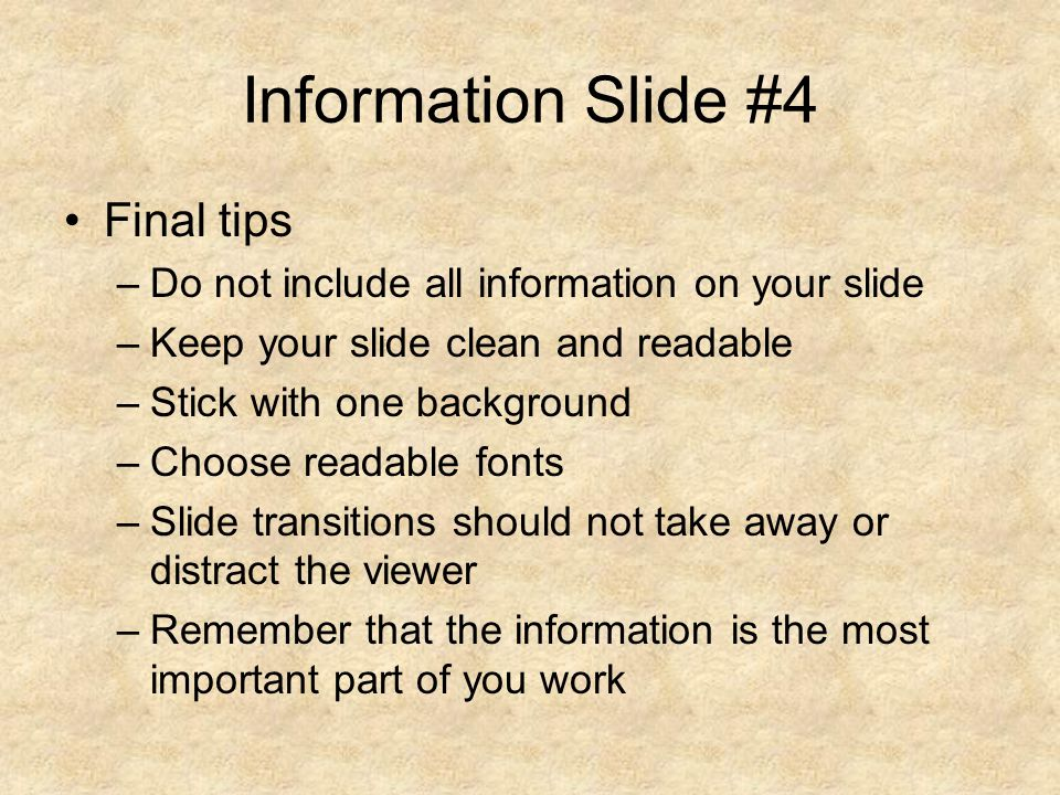 Information Slide #4 Final tips –Do not include all information on your slide –Keep your slide clean and readable –Stick with one background –Choose readable fonts –Slide transitions should not take away or distract the viewer –Remember that the information is the most important part of you work