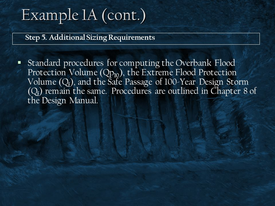 Example 1A (cont.) Step 5. Additional Sizing Requirements  Standard procedures for computing the Overbank Flood Protection Volume (Qp 10 ), the Extre