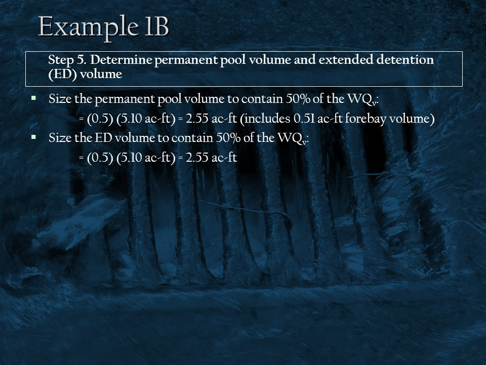 Example 1B  Size the permanent pool volume to contain 50% of the WQ v : = (0.5) (5.10 ac-ft) = 2.55 ac-ft (includes 0.51 ac-ft forebay volume)  Size