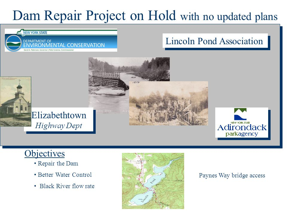 Elizabethtown Highway Dept Lincoln Pond Association Objectives Repair the Dam Better Water Control Black River flow rate Dam Repair Project on Hold with no updated plans Paynes Way bridge access