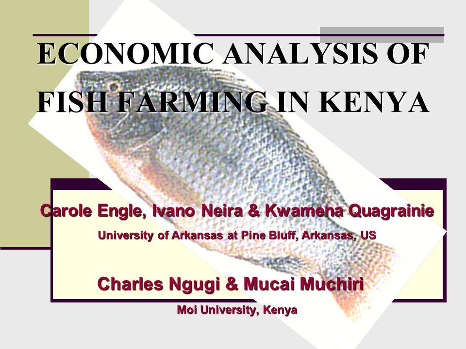 ECONOMIC ANALYSIS OF FISH FARMING IN KENYA Carole Engle, Ivano Neira & Kwamena Quagrainie University of Arkansas at Pine Bluff, Arkansas, US Charles Ngugi & Mucai Muchiri Moi University, Kenya