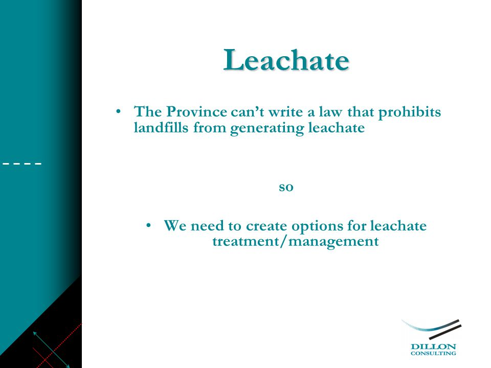 Leachate The Province can't write a law that prohibits landfills from generating leachate so We need to create options for leachate treatment/management