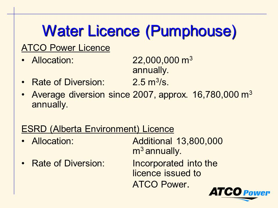 Water Licence (Pumphouse) ATCO Power Licence Allocation: 22,000,000 m 3 annually.